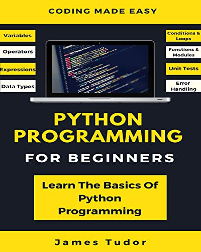 Python Programming For Beginners Learn The Basics Of Python Programming (Python Crash Course, Programming for Dummies), Tudor, James