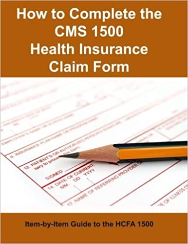 How to Complete the CMS 1500 Health Insurance Claim Form Item-by-Item Guide to the HCFA 1500 by Centers for Medicare and Medicaid Services (2016-03-14)