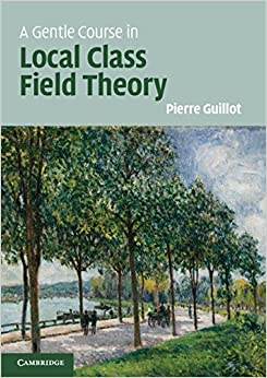 A Gentle Course in Local Class Field Theory Local Number Fields, Brauer Groups, Galois Cohomology 1, Guillot, Pierre -