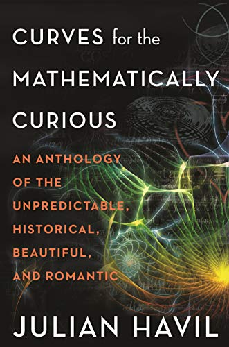 Curves for the Mathematically Curious An Anthology of the Unpredictable, Historical, Beautiful, and Romantic, Havil, Julian -
