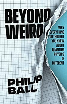 Beyond Weird Why Everything You Thought You Knew about Quantum Physics Is Different First, Ball, Philip -