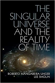 The Singular Universe and the Reality of Time A Proposal in Natural Philosophy 1, Unger, Roberto Mangabeira, Smolin, Lee -