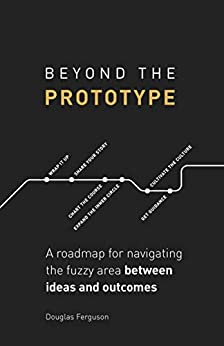 Beyond The Prototype A roadmap for navigating the fuzzy area between ideas and outcomes., Ferguson, Douglas
