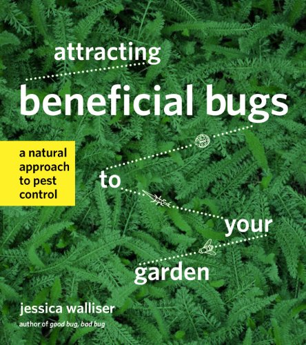 Attracting Beneficial Bugs to Your Garden A Natural Approach to Pest Control, Walliser, Jessica -