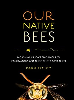 Our Native Bees North America's Endangered Pollinators and the Fight to Save Them, Embry, Paige -