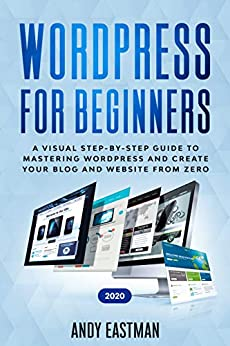 Wordpress for Beginners 2020 A Visual Step-by-Step Guide to Mastering WordPress and Create your Blog and Website from Zero, Eastman, Andy