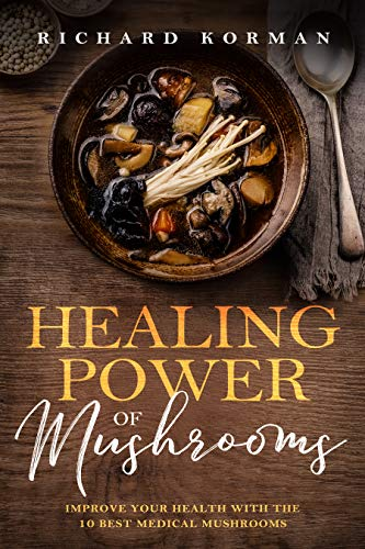 Healing Power of Mushrooms Improve Your Health With The 10 Best Medical Mushrooms, Korman, Richard -