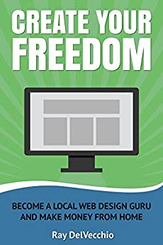 Create Your Freedom Become a Local Web Design Guru And Make Money From Home 1, DelVecchio, Ray