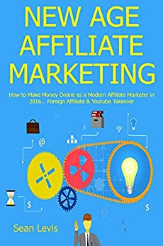 NEW AGE AFFILIATE MARKETING How to Make Money Online as a Modern Affiliate Marketer in 2016… Foreign Affiliate & Youtube Takeover  Levis, Sean