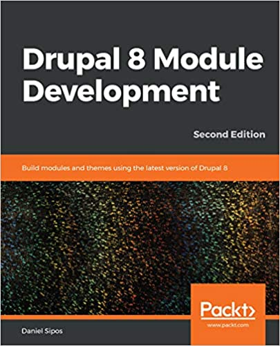 Drupal 8 Module Development Build modules and themes using the latest version of Drupal 8, 2nd Edition 2, Sipos, Daniel
