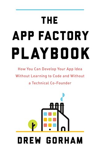 The App Factory Play How You Can Develop Your App Idea Without Learning to Code and Without a Technical Co-Founder, Gorham, Drew