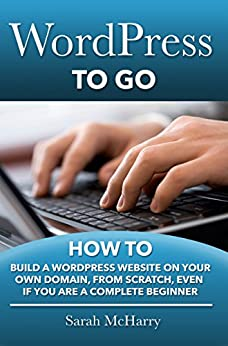 WordPress To Go - How To Build A WordPress Website On Your Own Domain, From Scratch, Even If You Are A Complete Beginner  McHarry, Sarah