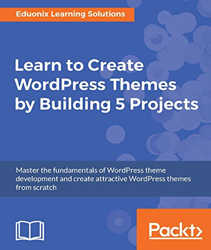 Learn to Create WordPress Themes by Building 5 Projects Master the fundamentals of WordPress theme development and create attractive WordPress themes from scratch 1, Solutions, Eduonix Learning