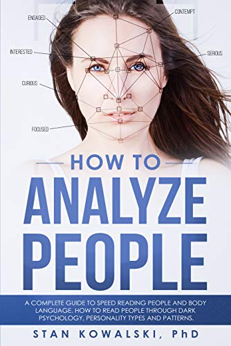 How to Analyze People A complete guide to Speed Reading people and Body Language. Read People through Dark Psychology, Personality Types and Patterns, Kowalski Phd, Stan -