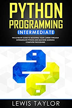 PYTHON PROGRAMMING INTERMEDIATE The Ultimate Guide to Boosting Your Career Through Intermediate Python and Machine Learning Computer Procedures (Crash Course Tips And Tricks  2), TAYLOR, LEWIS