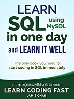 SQL Learn SQL (using MySQL) in One Day and Learn It Well. SQL for Beginners with Hands-on Project. (Learn Coding Fast with Hands-On Project  5), LCF Publishing, Chan, Jamie
