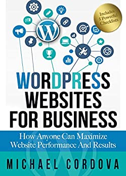 WORDPRESS WEBSITES FOR BUSINESS How Anyone Can Maximize Website Performance And Results, Cordova, Michael