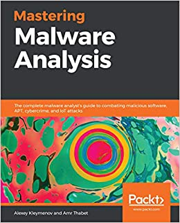 Mastering Malware Analysis The complete malware analyst's guide to combating malicious software, APT, cybercrime, and IoT attacks 1, Kleymenov, Alexey, Thabet, Amr