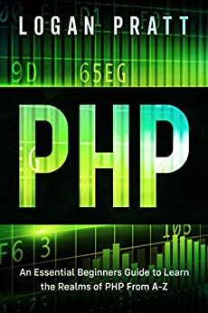 PHP An Essential Beginners Guide to Learn the Realms of PHP From A-Z 1, Pratt, Logan