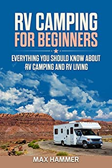 RV Camping for Beginners Everything You Should Know about RV Camping and RV Living, Hammer, Max