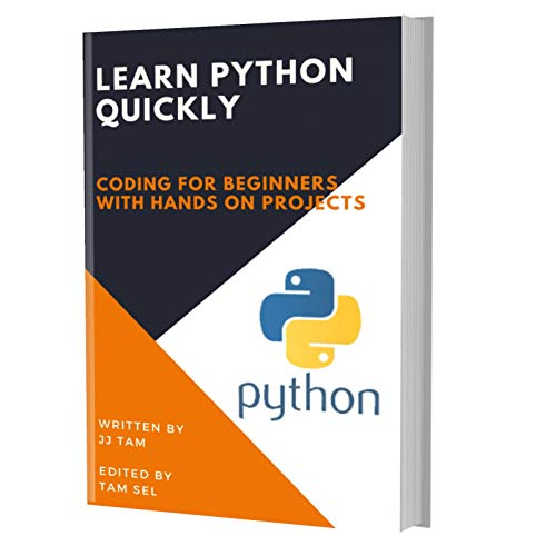 LEARN PYTHON QUICKLY CODING FOR BEGINNERS - PYTHON PROGRAMMING LANGUAGE, A Quick Start , Tutorial  with Hands-On Projects, In Easy Steps! An Ultimate Beginner's Guide!, TAM, JJ