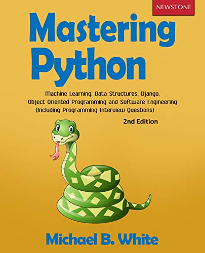 Mastering Python Machine Learning, Data Structures, Django, Object Oriented Programming and Software Engineering (Including Programming Interview Questions) [2nd Edition], White, Michael B.