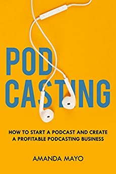 Podcasting How to Start a Podcast and Create a Profitable Podcasting Business, Mayo, Amanda