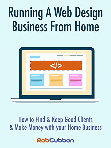 Running A Web Design Business From Home How To Find and Keep Good Clients and Make Money with Your Home Business, Cubbon, Rob