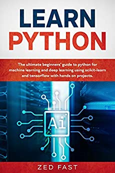 Learn Python The Ultimate Beginner's Guide to Python for Machine Learning and Deep Learning Using scikit-learn and tensorflow with Hands-On Projects, Fast, Zed