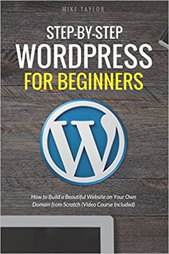 Step-By-Step WordPress for Beginners How to Build a Beautiful Website on Your Own Domain from Scratch (Video Course Included) Taylor, Mike 9781520207087