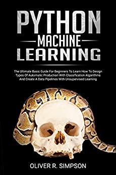 PYTHON MACHINE LEARNING The Ultimate Basic Guide For Beginners To Learn How To Design Types Of Automatic Production With Classification Algorithms, Create ... (MACHINE LEARNING WITH PYTHON  1) 1, Simpson, Oliver R.