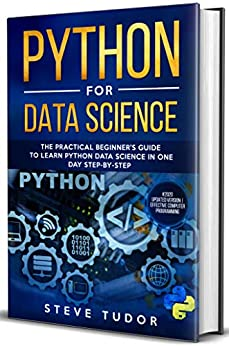 PYTHON FOR DATA SCIENCE The Practical Beginner's Guide to Learn Python Data Science in One Day Step-By-Step (#2020 updated version   Effective Computer Programming), Tudor, Steve